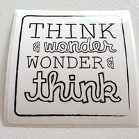 Think and Wonder, Wonder and Think --- vinyl, high quality Black and White sticker decal --- 4 inch square