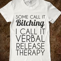 SOME CALL IT BITCHING I CALL IT VERBAL RELEASE THERAPY