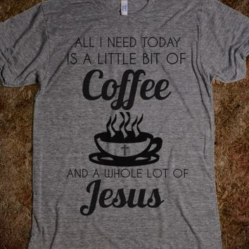 ALL I NEED TODAY IS A LITTLE BIT OF COFFEE AND A WHOLE LOT OF JESUS T-SHIRT