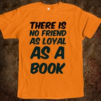 There is no friend as loyal as a book t-shirt