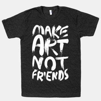 Make Art Not Friends