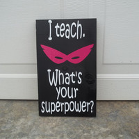I teach What's Your Superpower 8x12 Wood Sign