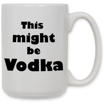 15 Ounce Ceramic Coffee Mug - Might be Vodka