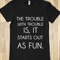 THE TROUBLE WITH TROUBLE IS, IT STARTS OUT AS FUN