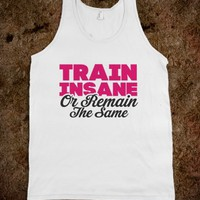 Train Insane Or Remain The Same (White Tank)