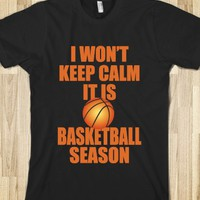 I WON'T KEEP CALM IT IS BASKETBALL SEASON