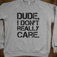 DUDE, I DON'T REALLY CARE