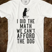I DID THE MATH WE CAN'T AFFORD THE DOG