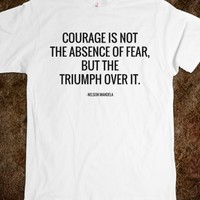 COURAGE IS NOT THE ABSENCE OF FEAR, BUT THE TRIUMPH OVER IT. NELSON MANDELA QUOTES.