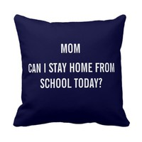 Mom Can I Stay Home from School Today? Pillow
