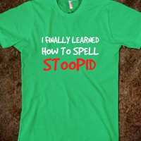 I finally learned how to spell stoopid