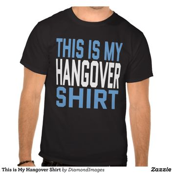 This is My Hangover Shirt from Zazzle.com