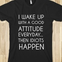 I Wake Up With A Good Attitude Everyday...then Idiots