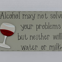 "Hand Painted Wooden Gray Funny Wine Sign, ""Alcohol may not solve your problems but neither will water or milk."""