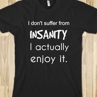 I DON'T SUFFER FROM INSANITY I ACTUALLY ENJOY IT