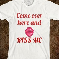 COME OVER HERE AND KISS ME