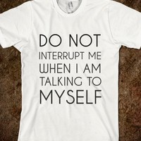 DO NOT INTERRUPT ME WHEN I'M TALKING TO MYSELF