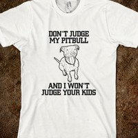 dont judge my pitbull and i wont judge your kids T Shirts